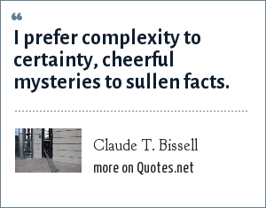 Claude T. Bissell: I prefer complexity to certainty, cheerful mysteries to sullen facts.