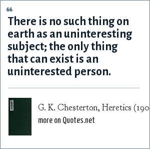 G. K. Chesterton, Heretics (1905): There is no such thing on earth as an uninteresting subject; the only thing that can exist is an uninterested person.