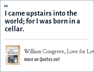 William Congreve, Love for Love (1695): I came upstairs into the world; for I was born in a cellar.