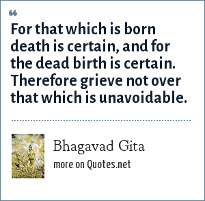 Bhagavad Gita: For that which is born death is certain, and for the dead birth is certain. Therefore grieve not over that which is unavoidable.