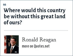 Ronald Reagan: Where would this country be without this great land of ours?