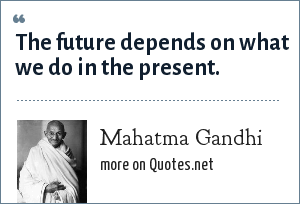 Mahatma Gandhi: The future depends on what we do in the present.