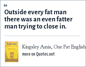 Kingsley Amis, One Fat Englishman (1963): Outside every fat man there was an even fatter man trying to close in.