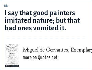 Miguel de Cervantes, Exemplary Novels (1613): I say that good painters imitated nature; but that bad ones vomited it.