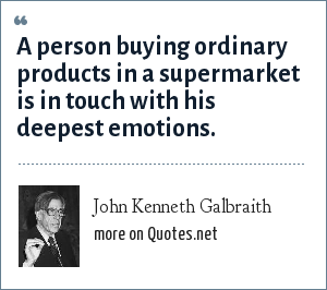 John Kenneth Galbraith: A person buying ordinary products in a supermarket is in touch with his deepest emotions.