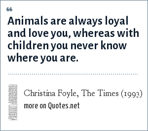 Christina Foyle, The Times (1993): Animals are always loyal and love you, whereas with children you never know where you are.