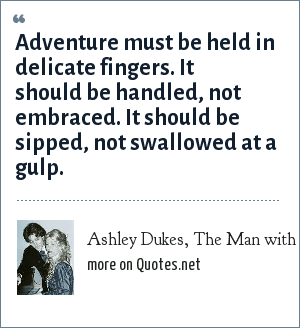 Ashley Dukes, The Man with a Load of Mischief (1924): Adventure must be held in delicate fingers. It should be handled, not embraced. It should be sipped, not swallowed at a gulp.