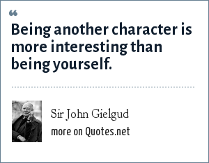 Sir John Gielgud: Being another character is more interesting than being yourself.
