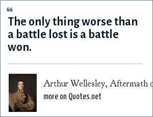 Arthur Wellesley, Aftermath of the Battle of Waterloo, 1815.: The only thing worse than a battle lost is a battle won.