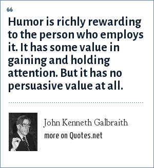 John Kenneth Galbraith: Humor is richly rewarding to the person who employs it. It has some value in gaining and holding attention. But it has no persuasive value at all.