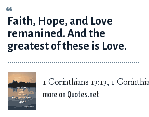 1 Corinthians 13:13, 1 Corinthians 13:13: Faith, Hope, and Love remanined. And the greatest of these is Love.