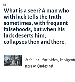 Achilles, Euripides, Iphigenia in Aulis 955: What is a seer? A man who with luck tells the truth sometimes, with frequent falsehoods, but when his luck deserts him, collapses then and there.