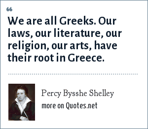 Percy Bysshe Shelley: We are all Greeks. Our laws, our literature, our religion, our arts, have their root in Greece.