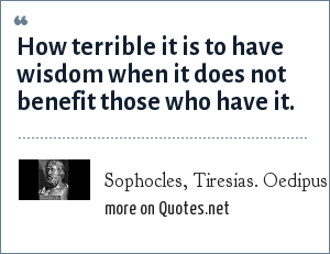 Sophocles, Tiresias. Oedipus the King 315: How terrible it is to have wisdom when it does not benefit those who have it.