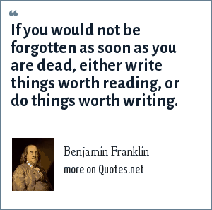 Benjamin Franklin: If you would not be forgotten as soon as you are dead, either write things worth reading, or do things worth writing.