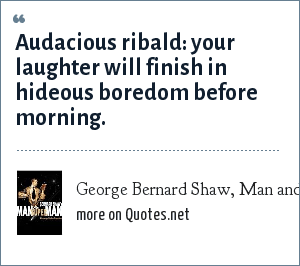 George Bernard Shaw, Man and Superman: Audacious ribald: your laughter will finish in hideous boredom before morning.