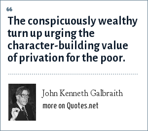 John Kenneth Galbraith: The conspicuously wealthy turn up urging the character-building value of privation for the poor.