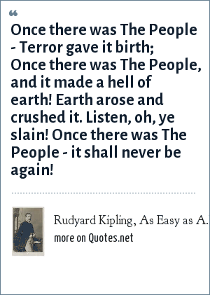 Rudyard Kipling, As Easy as A.B.C. (1917): Once there was The People - Terror gave it birth; Once there was The People, and it made a hell of earth! Earth arose and crushed it. Listen, oh, ye slain! Once there was The People - it shall never be again!
