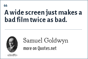 Samuel Goldwyn: A wide screen just makes a bad film twice as bad.