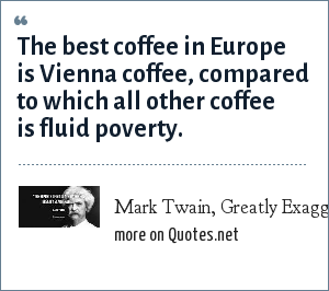 Mark Twain, Greatly Exaggerated: The best coffee in Europe is Vienna coffee, compared to which all other coffee is fluid poverty.
