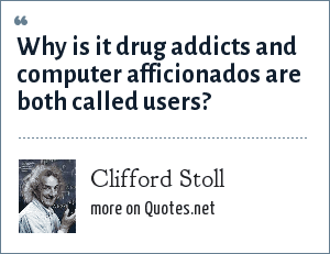 Clifford Stoll: Why is it drug addicts and computer afficionados are both called users?