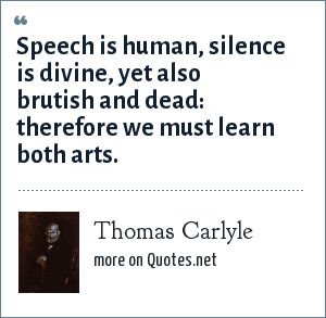 Thomas Carlyle: Speech is human, silence is divine, yet also brutish and dead: therefore we must learn both arts.