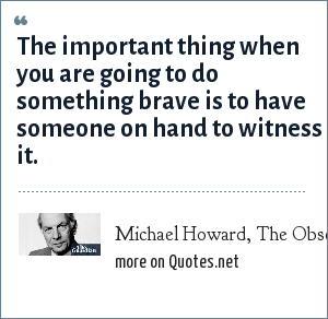Michael Howard, The Observer (1980): The important thing when you are going to do something brave is to have someone on hand to witness it.
