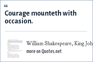 William Shakespeare, King John, II.i: Courage mounteth with occasion.