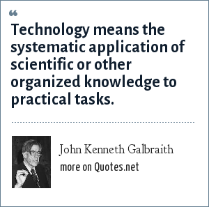 John Kenneth Galbraith: Technology means the systematic application of scientific or other organized knowledge to practical tasks.