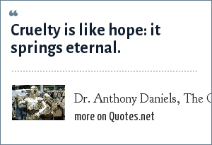 Dr. Anthony Daniels, The Observer (1998): Cruelty is like hope: it springs eternal.