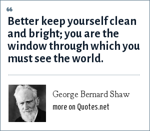 George Bernard Shaw: Better keep yourself clean and bright; you are the window through which you must see the world.