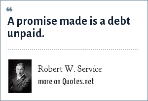 Robert W. Service: A promise made is a debt unpaid.