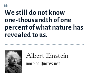 Albert Einstein: We still do not know one-thousandth of one percent of what nature has revealed to us.