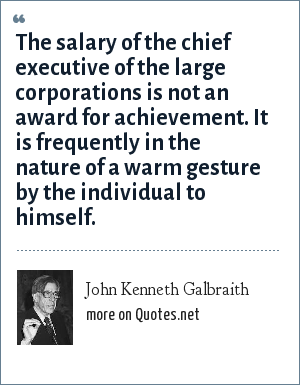 John Kenneth Galbraith: The salary of the chief executive of the large corporations is not an award for achievement. It is frequently in the nature of a warm gesture by the individual to himself.