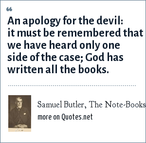 Samuel Butler, The Note-Books of Samuel Butler (1912): An apology for the devil: it must be remembered that we have heard only one side of the case; God has written all the books.