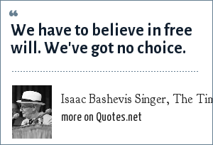 Isaac Bashevis Singer, The Times (1982): We have to believe in free will. We've got no choice.