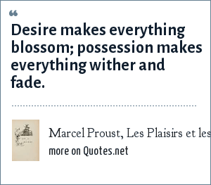 Marcel Proust, Les Plaisirs et les Jours (1896): Desire makes everything blossom; possession makes everything wither and fade.