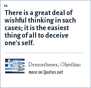 Demosthenes, Olynthiac: There is a great deal of wishful thinking in such cases; it is the easiest thing of all to deceive one's self.