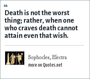 Sophocles, Electra: Death is not the worst thing; rather, when one who craves death cannot attain even that wish.