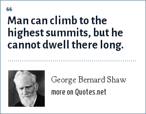 George Bernard Shaw: Man can climb to the highest summits, but he cannot dwell there long.