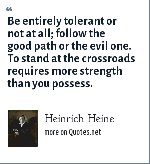 Heinrich Heine: Be entirely tolerant or not at all; follow the good path or the evil one. To stand at the crossroads requires more strength than you possess.