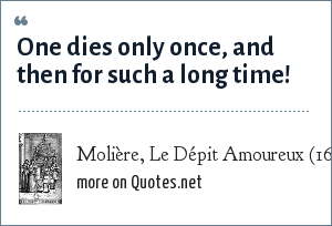Molière, Le Dépit Amoureux (1656): One dies only once, and then for such a long time!
