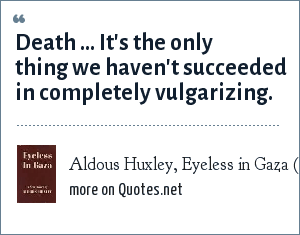 Aldous Huxley, Eyeless in Gaza (1936): Death … It's the only thing we haven't succeeded in completely vulgarizing.