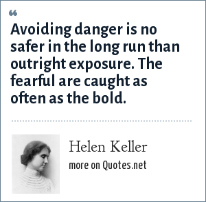Helen Keller: Avoiding danger is no safer in the long run than outright exposure. The fearful are caught as often as the bold.