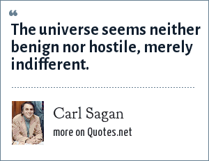 Carl Sagan: The universe seems neither benign nor hostile, merely indifferent.