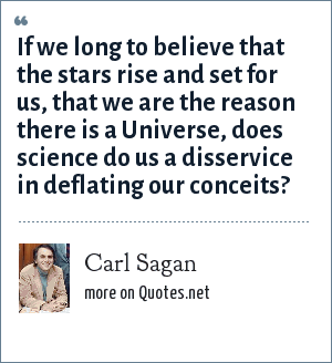 Carl Sagan: If we long to believe that the stars rise and set for us, that we are the reason there is a Universe, does science do us a disservice in deflating our conceits?