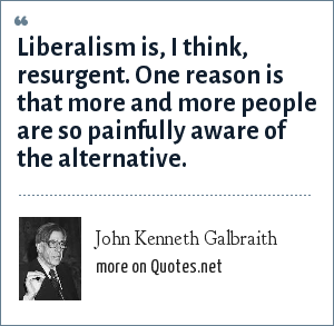 John Kenneth Galbraith: Liberalism is, I think, resurgent. One reason is that more and more people are so painfully aware of the alternative.