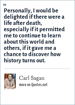 Carl Sagan: Personally, I would be delighted if there were a life after death, especially if it permitted me to continue to learn about this world and others, if it gave me a chance to discover how history turns out.