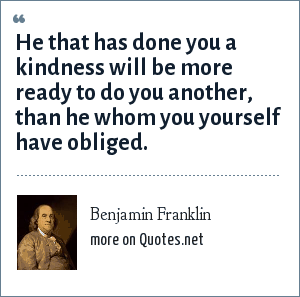Benjamin Franklin: He that has done you a kindness will be more ready to do you another, than he whom you yourself have obliged.