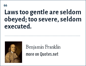 Benjamin Franklin: Laws too gentle are seldom obeyed; too severe, seldom executed.